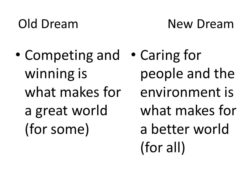 Old Dream New Dream Competing and winning is what makes for a great world (for some) Caring for people and the environment is what makes for a better world (for all)