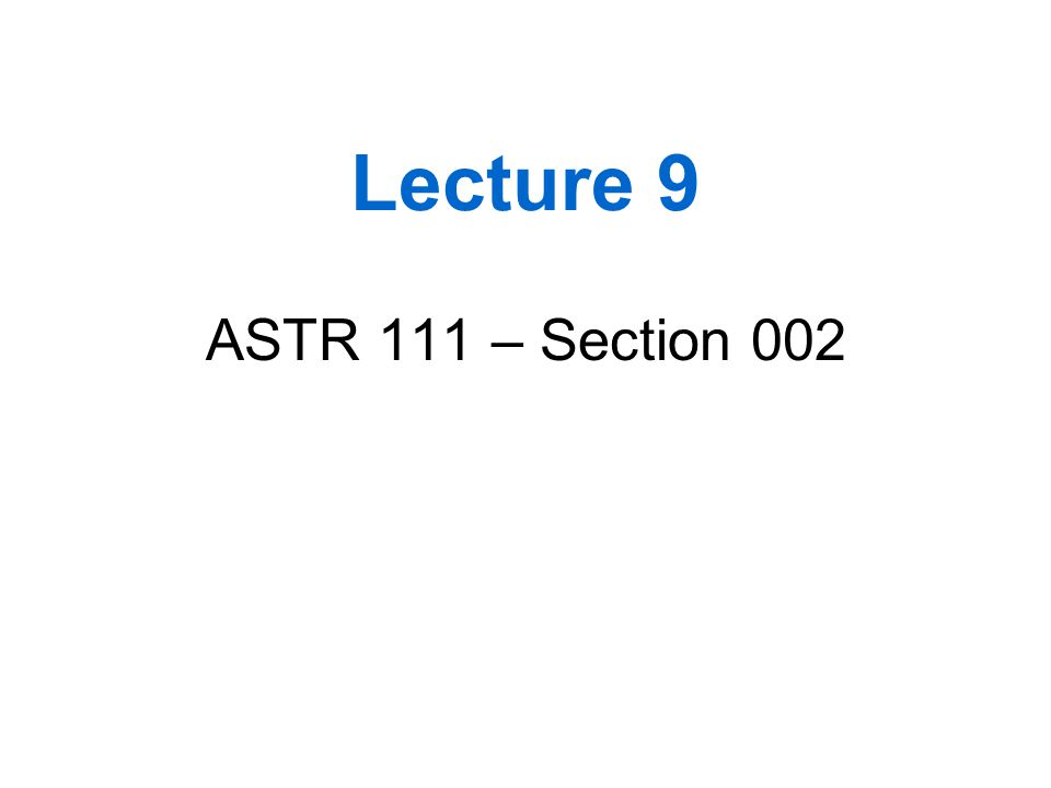 Lecture 9 ASTR 111 – Section 002