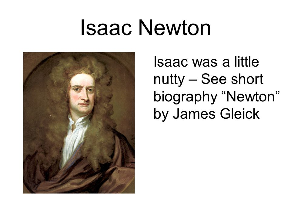 "Isaac Newton Isaac was a little nutty – See short biography ""Newton"" by James Gleick"