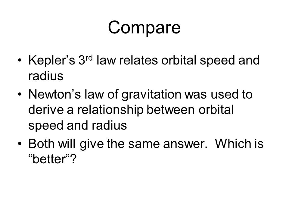Compare Kepler's 3 rd law relates orbital speed and radius Newton's law of gravitation was used to derive a relationship between orbital speed and rad