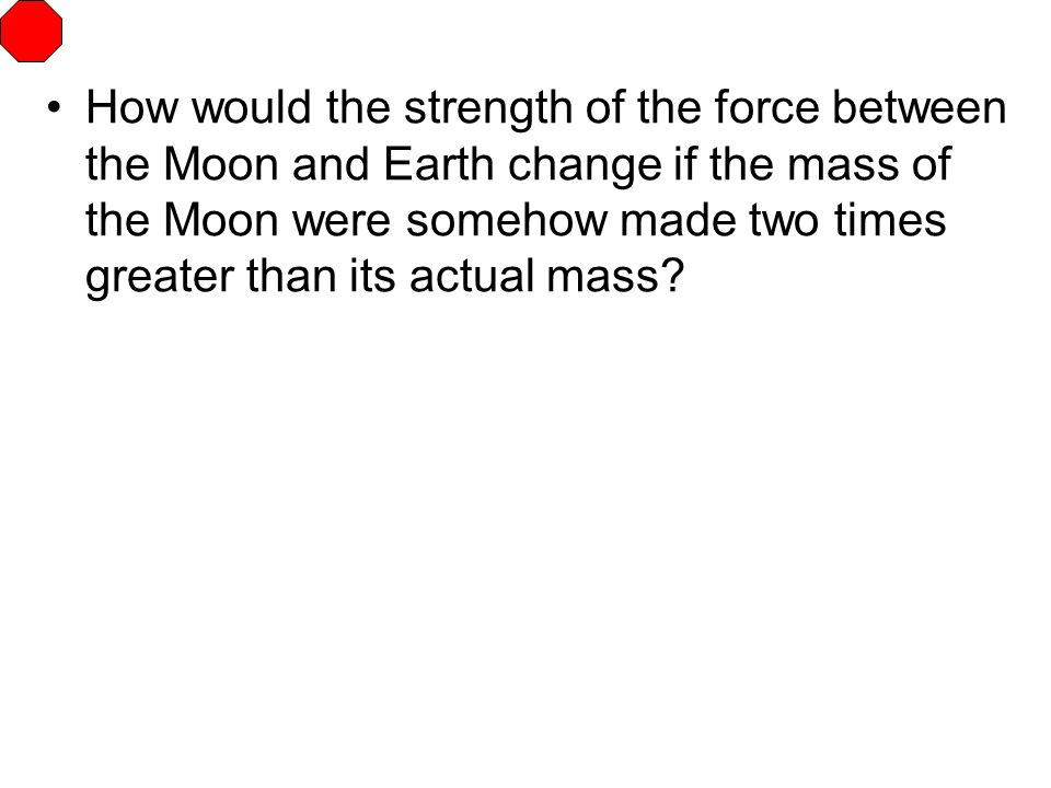 How would the strength of the force between the Moon and Earth change if the mass of the Moon were somehow made two times greater than its actual mass