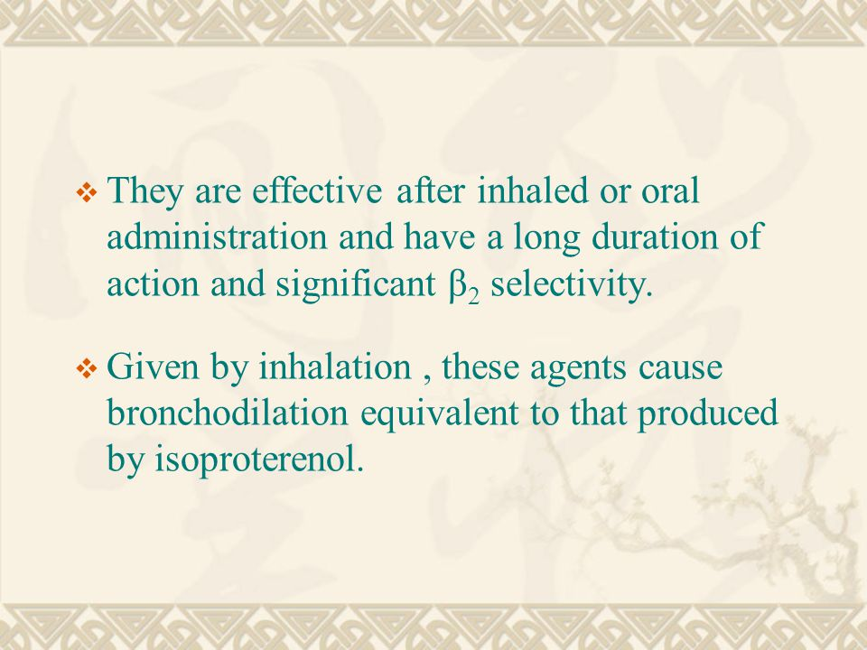  They are effective after inhaled or oral administration and have a long duration of action and significant β 2 selectivity.