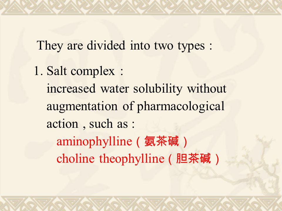 They are divided into two types : 1. Salt complex : increased water solubility without augmentation of pharmacological action, such as : aminophylline