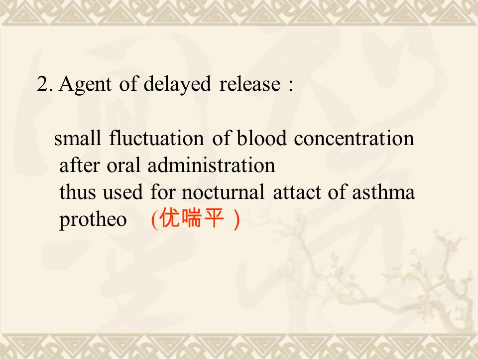 2. Agent of delayed release : small fluctuation of blood concentration after oral administration thus used for nocturnal attact of asthma protheo ( 优喘