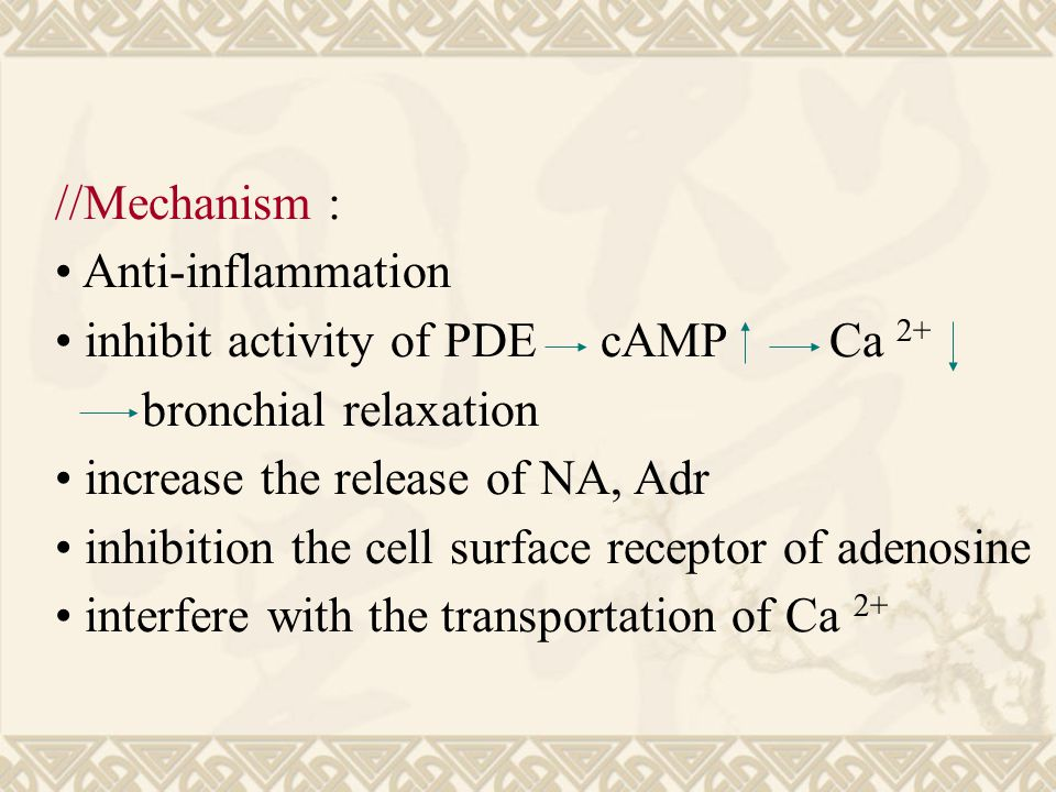 //Mechanism : Anti-inflammation inhibit activity of PDE cAMP Ca 2+ bronchial relaxation increase the release of NA, Adr inhibition the cell surface receptor of adenosine interfere with the transportation of Ca 2+