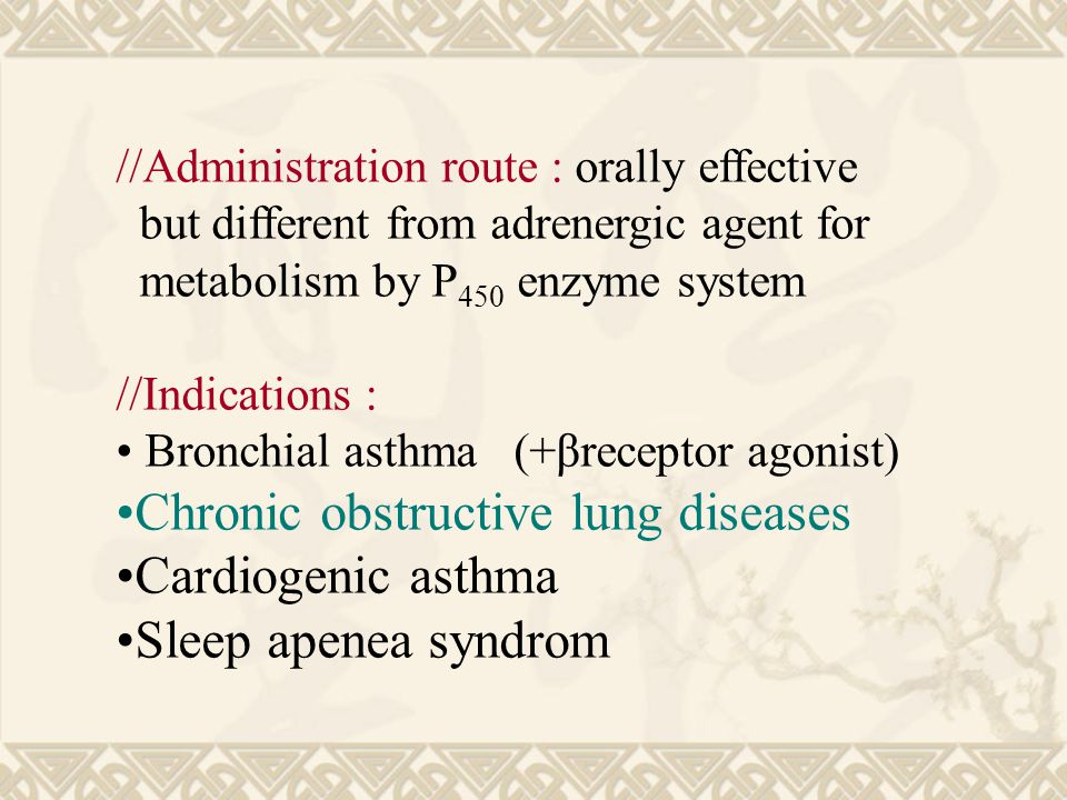 //Administration route : orally effective but different from adrenergic agent for metabolism by P 450 enzyme system //Indications : Bronchial asthma (+βreceptor agonist) Chronic obstructive lung diseases Cardiogenic asthma Sleep apenea syndrom