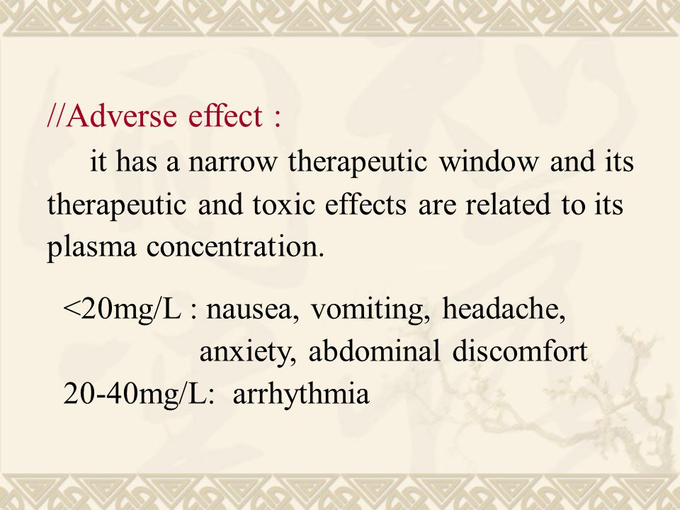 //Adverse effect : it has a narrow therapeutic window and its therapeutic and toxic effects are related to its plasma concentration.