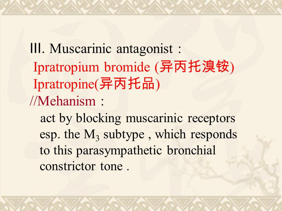 Ⅲ. Muscarinic antagonist : Ipratropium bromide ( 异丙托溴铵 ) Ipratropine( 异丙托品 ) //Mehanism : act by blocking muscarinic receptors esp. the M 3 subtype, w
