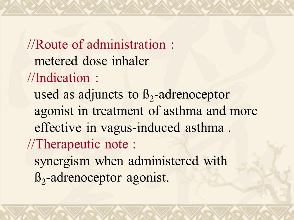 //Route of administration : metered dose inhaler //Indication : used as adjuncts to ß 2 -adrenoceptor agonist in treatment of asthma and more effective in vagus-induced asthma.