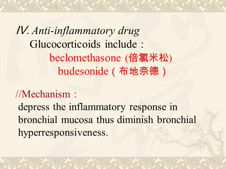 Ⅳ. Anti-inflammatory drug Glucocorticoids include : beclomethasone ( 倍氯米松 ) budesonide (布地奈德) //Mechanism : depress the inflammatory response in bronc