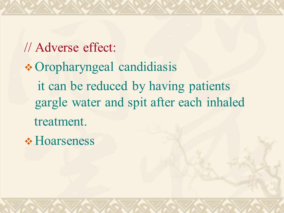 // Adverse effect:  Oropharyngeal candidiasis it can be reduced by having patients gargle water and spit after each inhaled treatment.