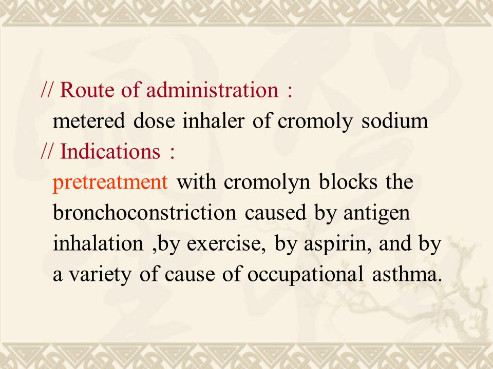 // Route of administration : metered dose inhaler of cromoly sodium // Indications : pretreatment with cromolyn blocks the bronchoconstriction caused by antigen inhalation,by exercise, by aspirin, and by a variety of cause of occupational asthma.