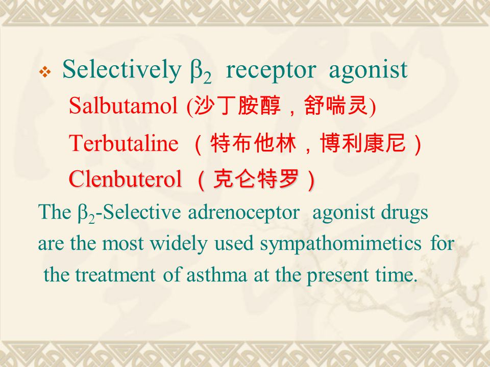  Selectively β 2 receptor agonist Salbutamol ( 沙丁胺醇,舒喘灵 ) Terbutaline (特布他林,博利康尼) Clenbuterol (克仑特罗) Clenbuterol (克仑特罗) The β 2 -Selective adrenoceptor agonist drugs are the most widely used sympathomimetics for the treatment of asthma at the present time.