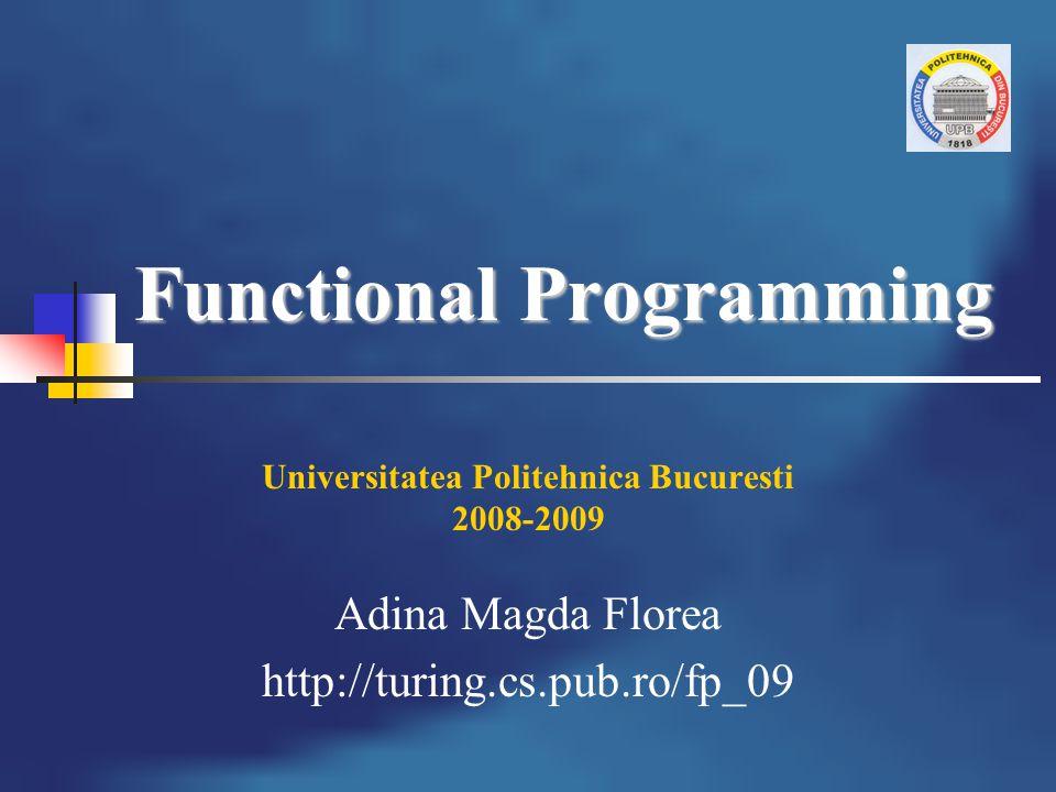 Functional Programming Universitatea Politehnica Bucuresti 2008-2009 Adina Magda Florea http://turing.cs.pub.ro/fp_09