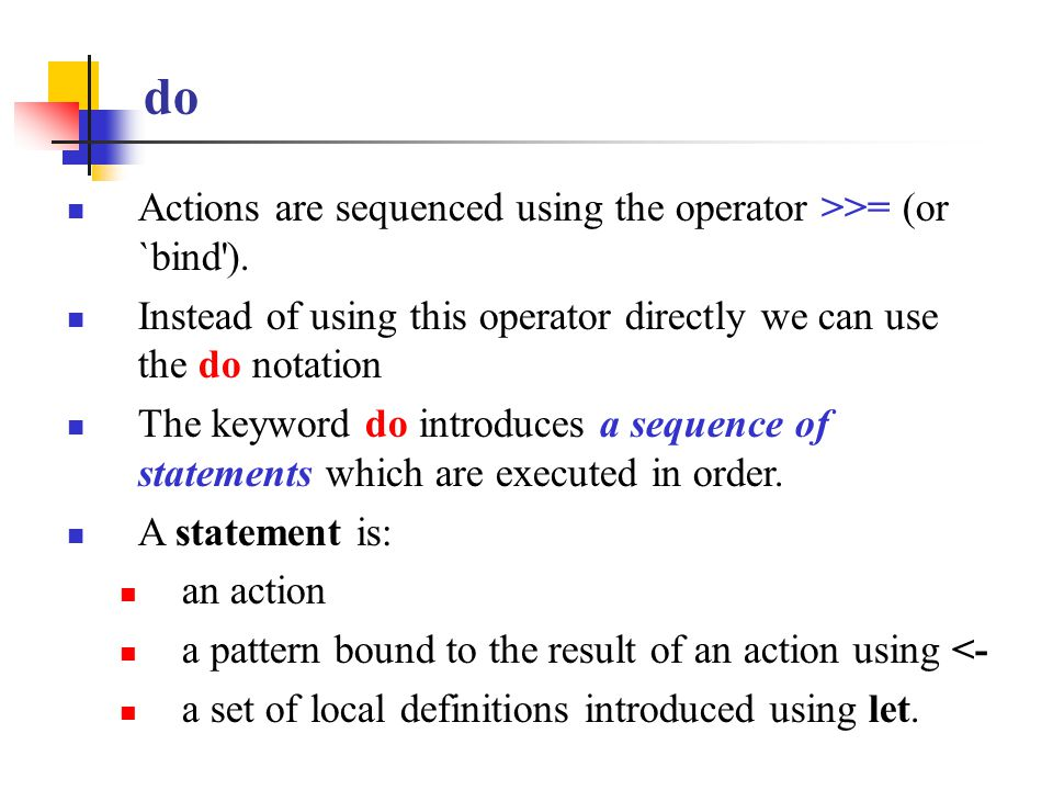 do Actions are sequenced using the operator >>= (or `bind'). Instead of using this operator directly we can use the do notation The keyword do introdu