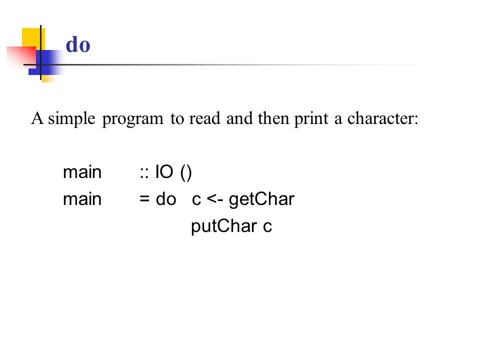 do A simple program to read and then print a character: main :: IO () main = do c <- getChar putChar c