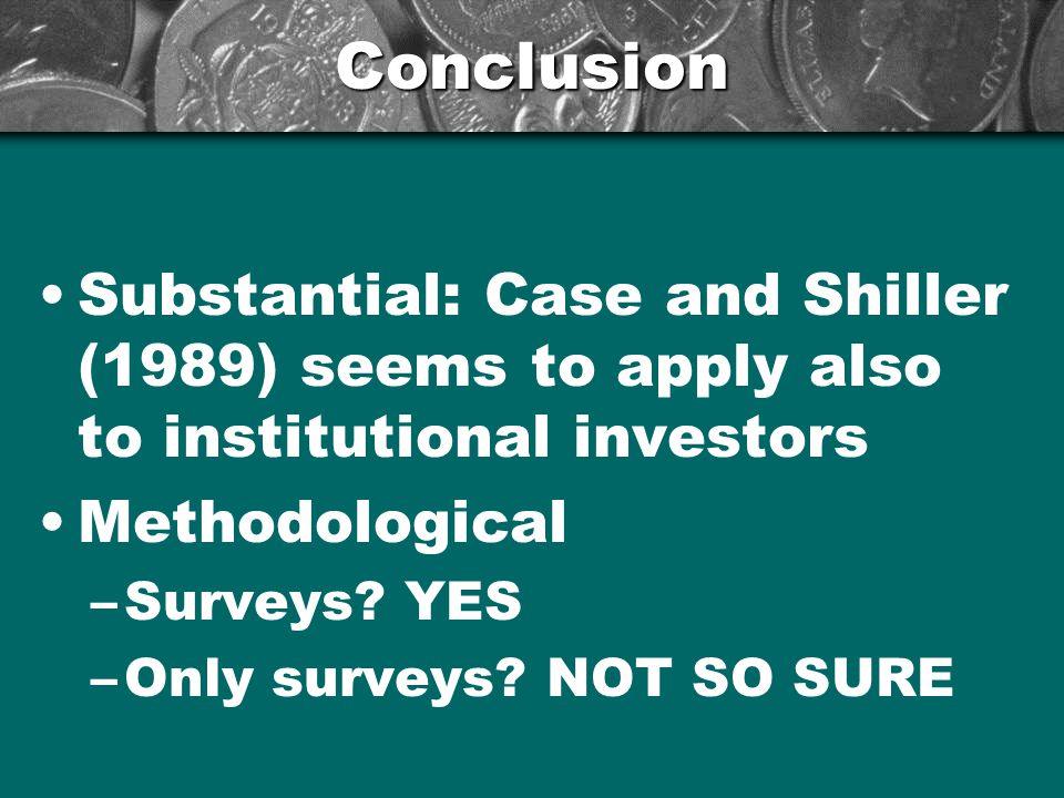 Conclusion Substantial: Case and Shiller (1989) seems to apply also to institutional investors Methodological –Surveys.