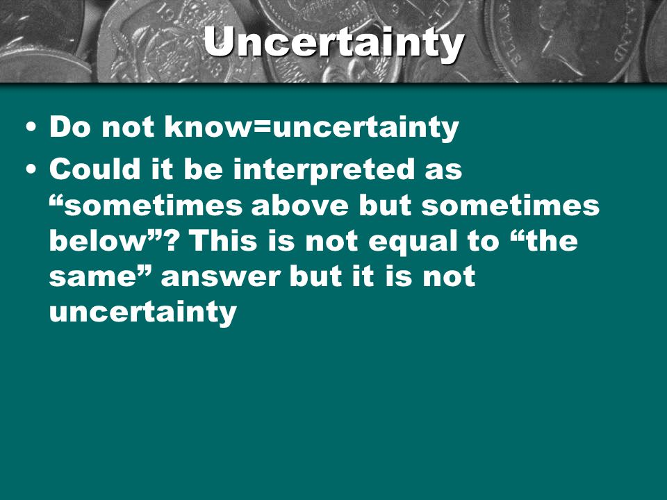 Uncertainty Do not know=uncertainty Could it be interpreted as sometimes above but sometimes below .