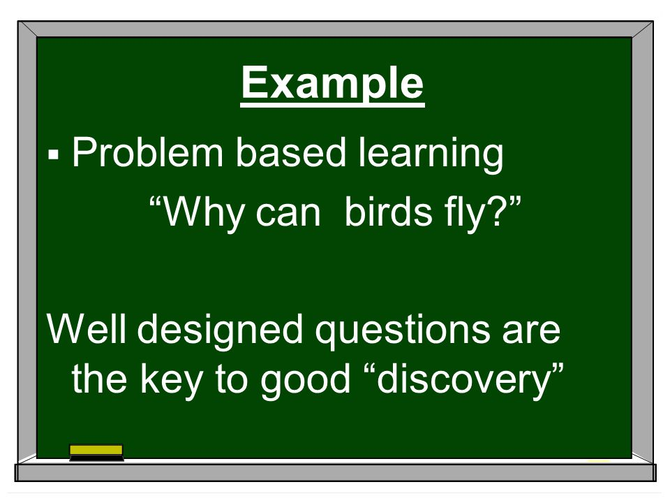 Example  Problem based learning Why can birds fly Well designed questions are the key to good discovery