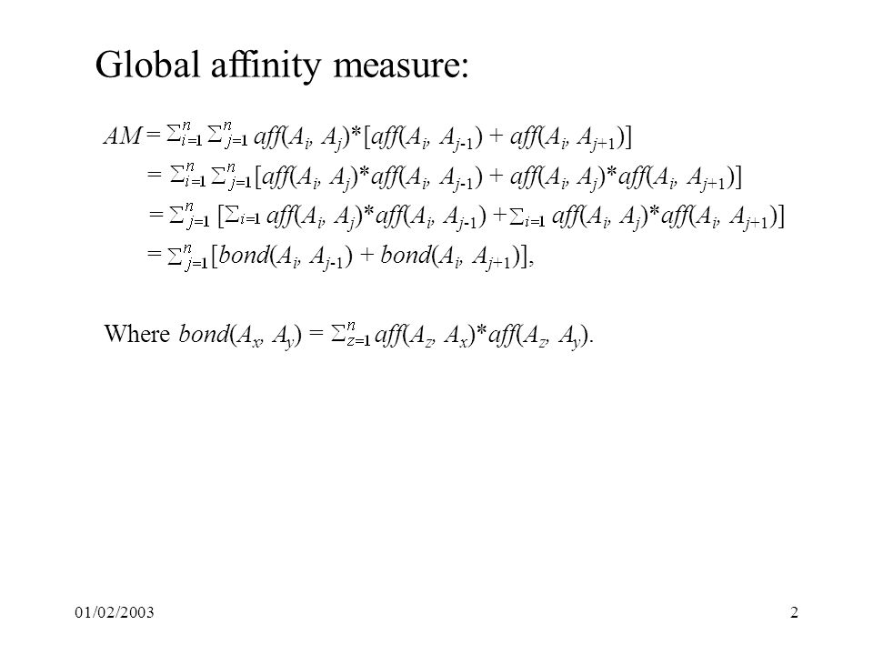 01/02/20032 Global affinity measure: AM = aff(A i, A j )*[aff(A i, A j-1 ) + aff(A i, A j+1 )] = [aff(A i, A j )*aff(A i, A j-1 ) + aff(A i, A j )*aff(A i, A j+1 )] = [bond(A i, A j-1 ) + bond(A i, A j+1 )], Where bond(A x, A y ) = aff(A z, A x )*aff(A z, A y ).