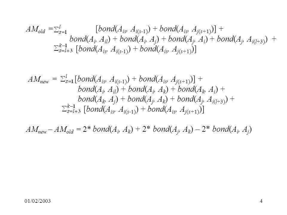01/02/20034 AM old = AM old = [bond(A is, A i(s-1) ) + bond(A is, A j(s+1) )] + bond(A i, A il ) + bond(A i, A j ) + bond(A j, A i ) + bond(A j, A i(l+3) ) + [bond(A is, A i(s-1) ) + bond(A is, A j(s+1) )] AM new = AM new = [bond(A is, A i(s-1) ) + bond(A is, A j(s+1) )] + bond(A i, A il ) + bond(A i, A k ) + bond(A k, A i ) + bond(A k, A j ) + bond(A j, A k ) + bond(A j, A i(l+3) ) + [bond(A is, A i(s-1) ) + bond(A is, A j(s+1) )] AM new AM old = 2* AM new – AM old = 2* bond(A i, A k ) + 2* bond(A j, A k ) – 2* bond(A i, A j )