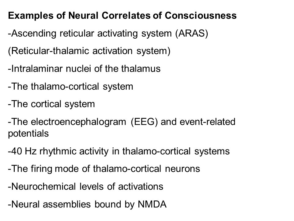 Examples of Neural Correlates of Consciousness -Ascending reticular activating system (ARAS) (Reticular-thalamic activation system) -Intralaminar nuclei of the thalamus -The thalamo-cortical system -The cortical system -The electroencephalogram (EEG) and event-related potentials -40 Hz rhythmic activity in thalamo-cortical systems -The firing mode of thalamo-cortical neurons -Neurochemical levels of activations -Neural assemblies bound by NMDA