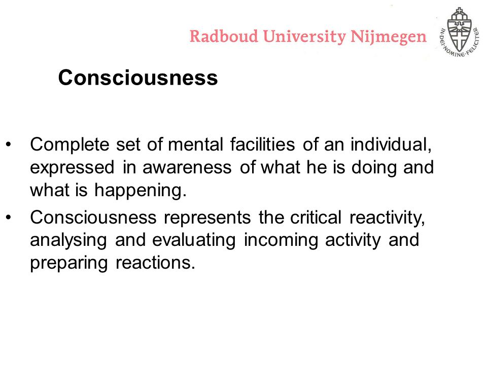 Consciousness Complete set of mental facilities of an individual, expressed in awareness of what he is doing and what is happening.