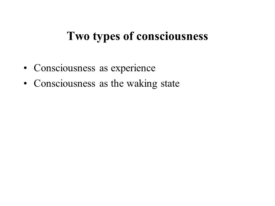 Two types of consciousness Consciousness as experience Consciousness as the waking state