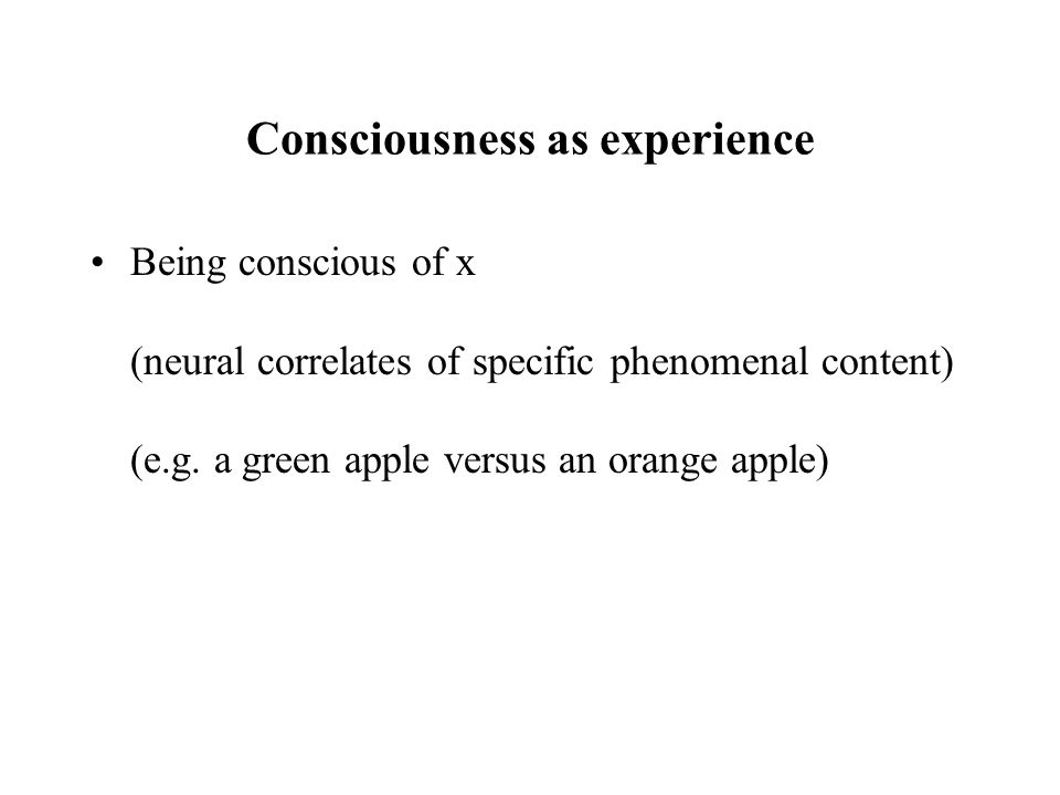 Consciousness as experience Being conscious of x (neural correlates of specific phenomenal content) (e.g.
