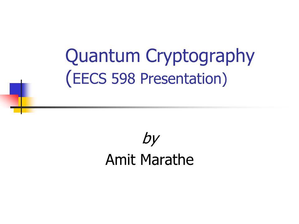 Quantum Cryptography ( EECS 598 Presentation) by Amit Marathe