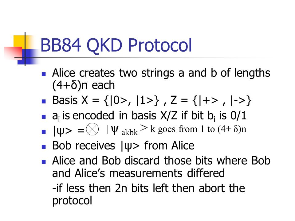 BB84 QKD Protocol Alice creates two strings a and b of lengths (4+δ)n each Basis X = {|0>, |1>}, Z = {|+>, |->} a i is encoded in basis X/Z if bit b i is 0/1 |ψ> = Bob receives |ψ> from Alice Alice and Bob discard those bits where Bob and Alice's measurements differed -if less then 2n bits left then abort the protocol | ψ akbk > k goes from 1 to (4+ δ)n
