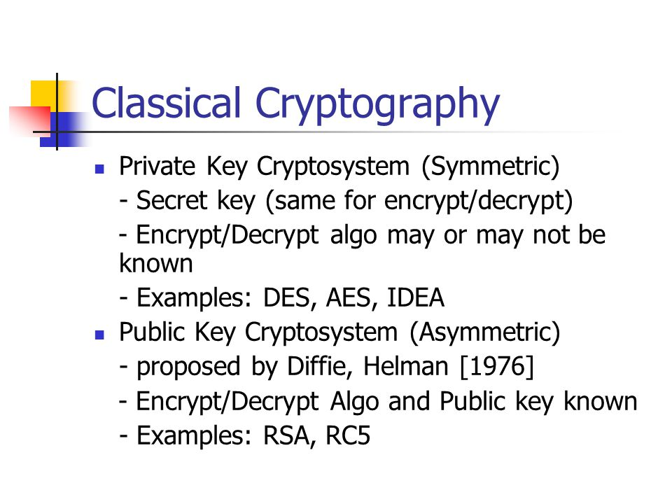 Classical Cryptography Private Key Cryptosystem (Symmetric) - Secret key (same for encrypt/decrypt) - Encrypt/Decrypt algo may or may not be known - Examples: DES, AES, IDEA Public Key Cryptosystem (Asymmetric) - proposed by Diffie, Helman [1976] - Encrypt/Decrypt Algo and Public key known - Examples: RSA, RC5