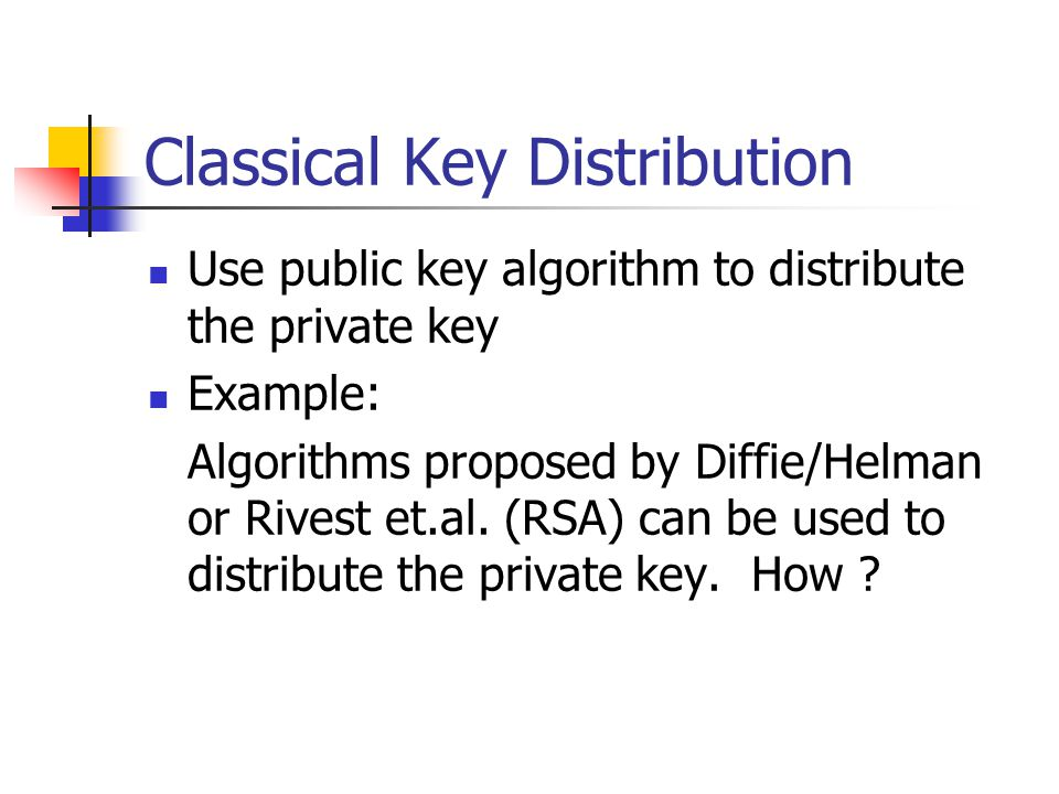 Classical Key Distribution Use public key algorithm to distribute the private key Example: Algorithms proposed by Diffie/Helman or Rivest et.al.