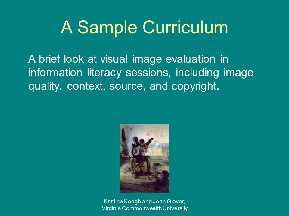Kristina Keogh and John Glover, Virginia Commonwealth University Visual Information We must convince students, faculty, and administrators that visual information is on par with textual information.