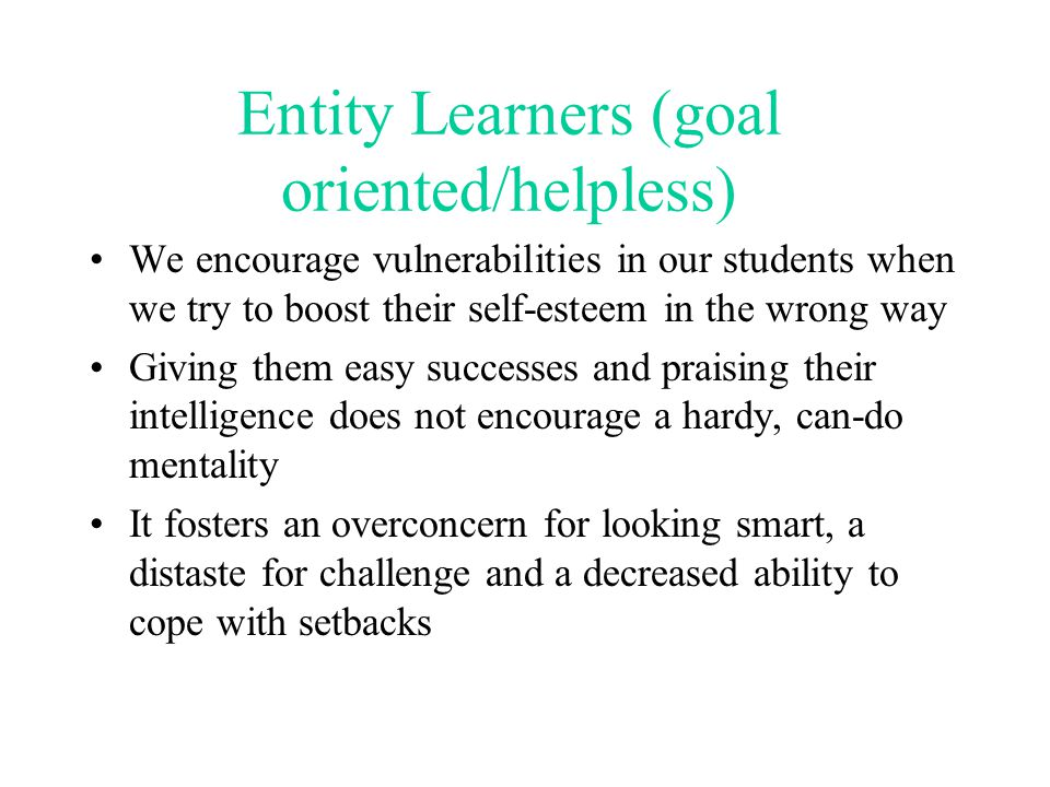 Incremental Learners (mastery oriented) Can focus on the idea that everyone, with effort and guidance, can increase their intellectual abilities Less