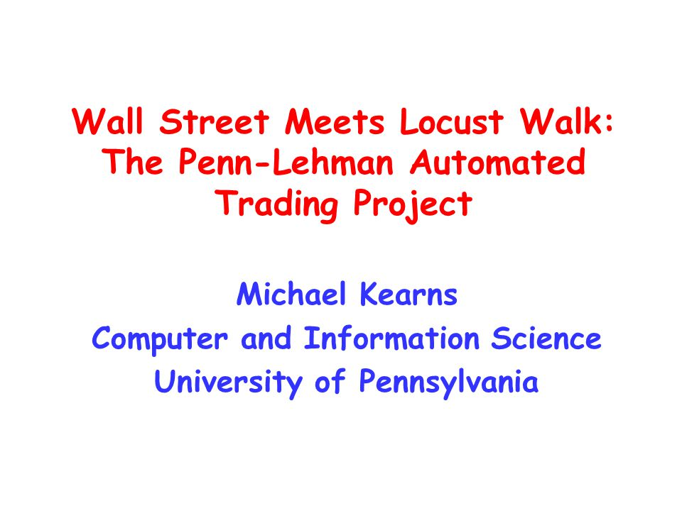 Wall Street Meets Locust Walk: The Penn-Lehman Automated Trading Project Michael Kearns Computer and Information Science University of Pennsylvania