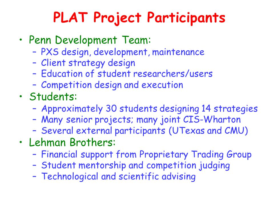 PLAT Project Participants Penn Development Team: –PXS design, development, maintenance –Client strategy design –Education of student researchers/users –Competition design and execution Students: –Approximately 30 students designing 14 strategies –Many senior projects; many joint CIS-Wharton –Several external participants (UTexas and CMU) Lehman Brothers: –Financial support from Proprietary Trading Group –Student mentorship and competition judging –Technological and scientific advising