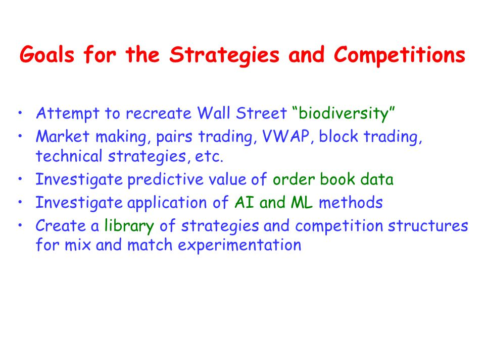 Goals for the Strategies and Competitions Attempt to recreate Wall Street biodiversity Market making, pairs trading, VWAP, block trading, technical strategies, etc.