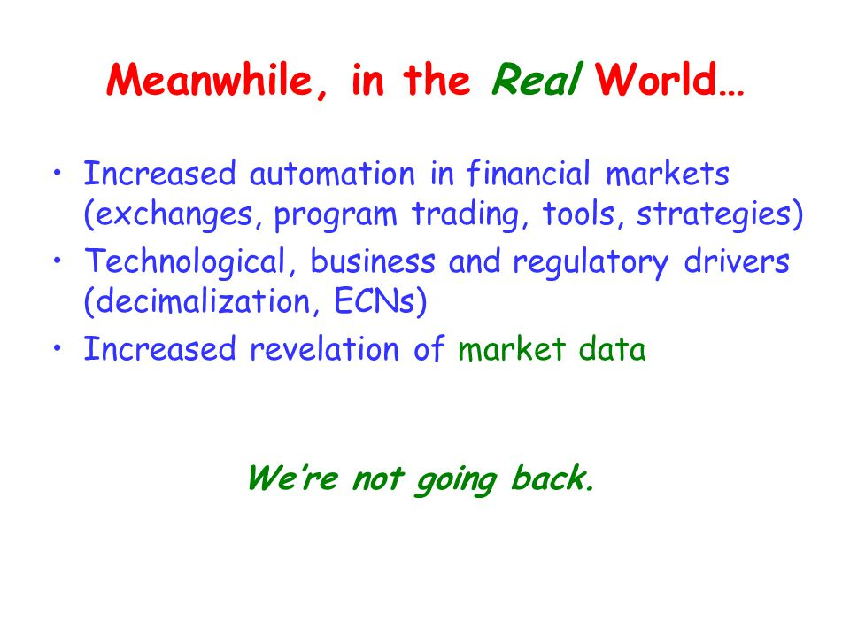 Meanwhile, in the Real World… Increased automation in financial markets (exchanges, program trading, tools, strategies) Technological, business and regulatory drivers (decimalization, ECNs) Increased revelation of market data We're not going back.