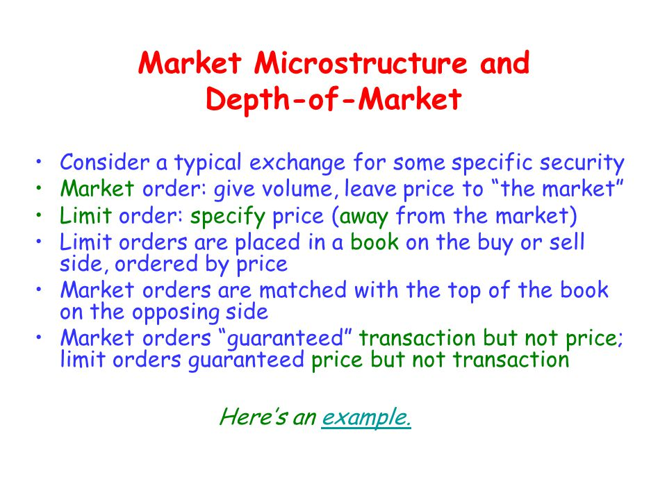 Market Microstructure and Depth-of-Market Consider a typical exchange for some specific security Market order: give volume, leave price to the market Limit order: specify price (away from the market) Limit orders are placed in a book on the buy or sell side, ordered by price Market orders are matched with the top of the book on the opposing side Market orders guaranteed transaction but not price; limit orders guaranteed price but not transaction Here's an example.example.