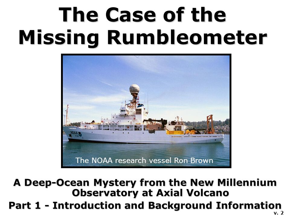 The Case of the Missing Rumbleometer A Deep-Ocean Mystery from the New Millennium Observatory at Axial Volcano Part 1 - Introduction and Background In
