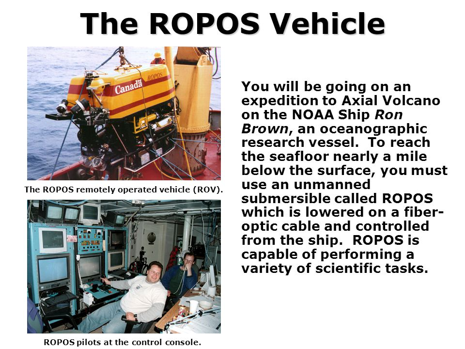 The ROPOS Vehicle You will be going on an expedition to Axial Volcano on the NOAA Ship Ron Brown, an oceanographic research vessel. To reach the seafl