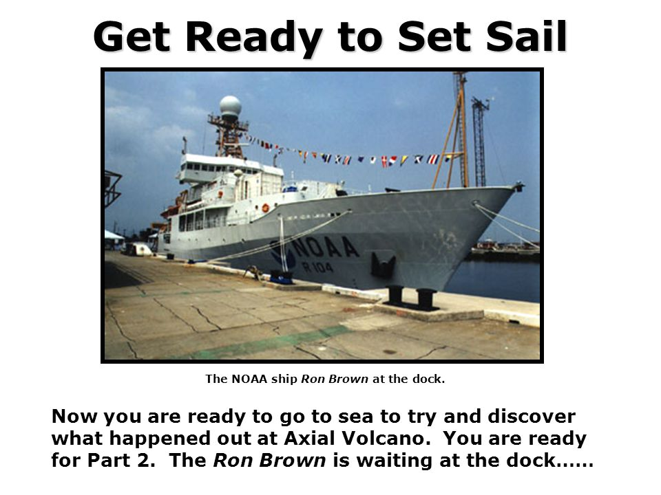 Get Ready to Set Sail Now you are ready to go to sea to try and discover what happened out at Axial Volcano. You are ready for Part 2. The Ron Brown i