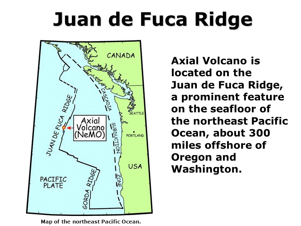 Juan de Fuca Ridge Axial Volcano is located on the Juan de Fuca Ridge, a prominent feature on the seafloor of the northeast Pacific Ocean, about 300 miles offshore of Oregon and Washington.
