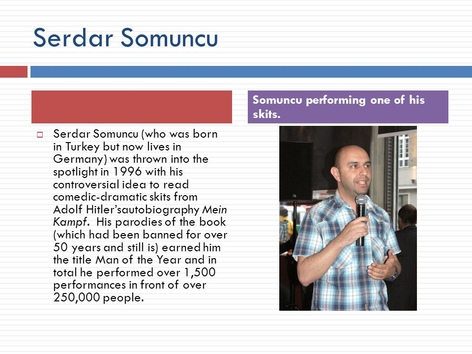 Serdar Somuncu  Serdar Somuncu (who was born in Turkey but now lives in Germany) was thrown into the spotlight in 1996 with his controversial idea to read comedic-dramatic skits from Adolf Hitler'sautobiography Mein Kampf.
