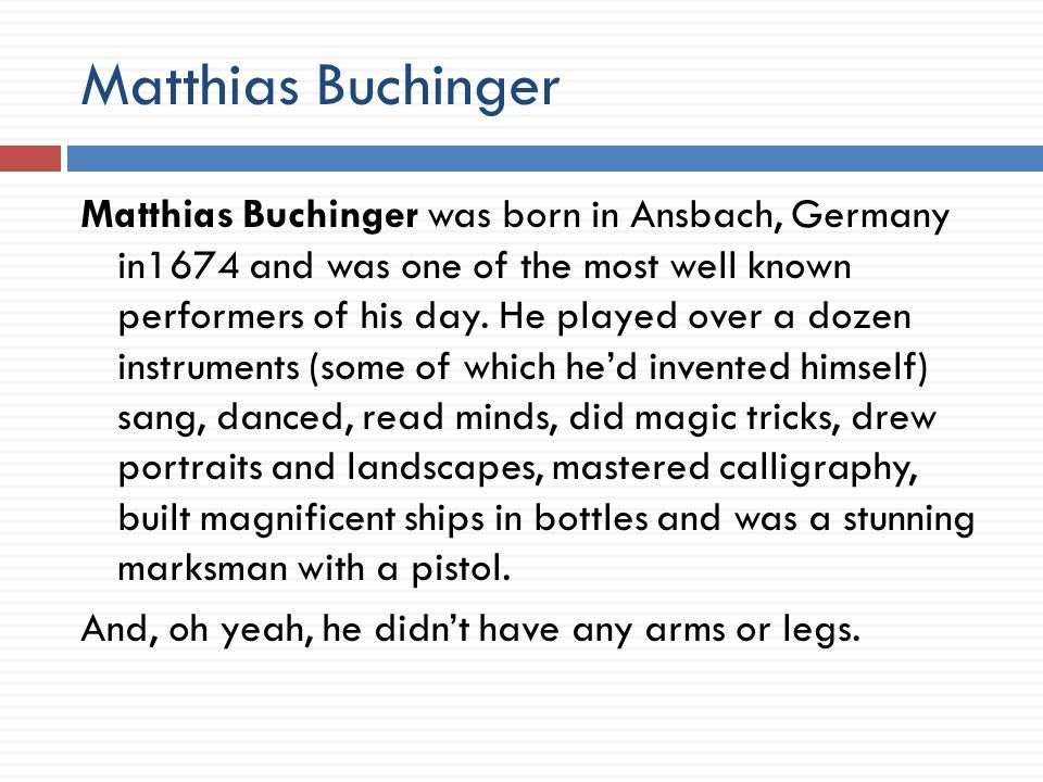 Matthias Buchinger Matthias Buchinger was born in Ansbach, Germany in1674 and was one of the most well known performers of his day.