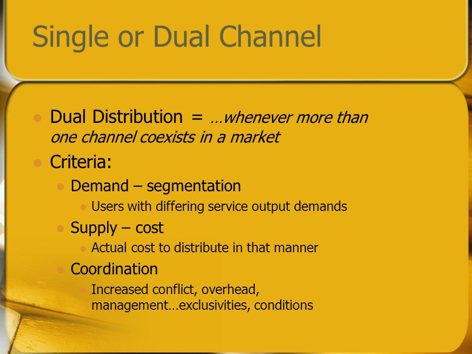 Single or Dual Channel Dual Distribution = …whenever more than one channel coexists in a market Criteria: Demand – segmentation Users with differing service output demands Supply – cost Actual cost to distribute in that manner Coordination Increased conflict, overhead, management…exclusivities, conditions