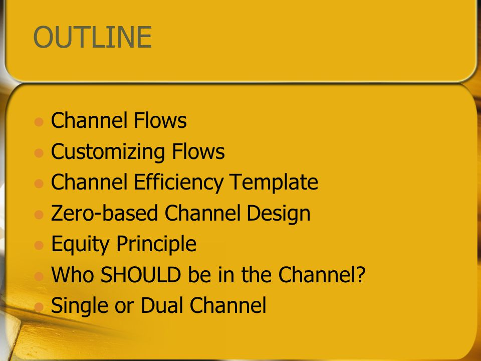 OUTLINE Channel Flows Customizing Flows Channel Efficiency Template Zero-based Channel Design Equity Principle Who SHOULD be in the Channel.