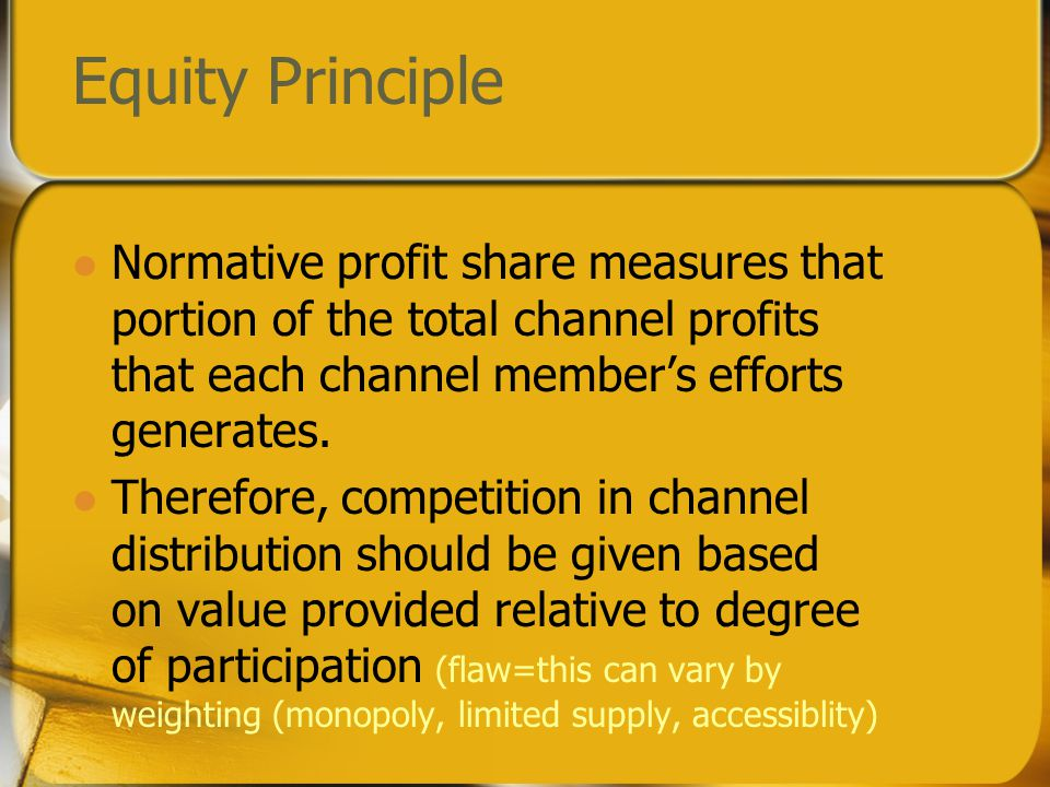Equity Principle Normative profit share measures that portion of the total channel profits that each channel member's efforts generates.