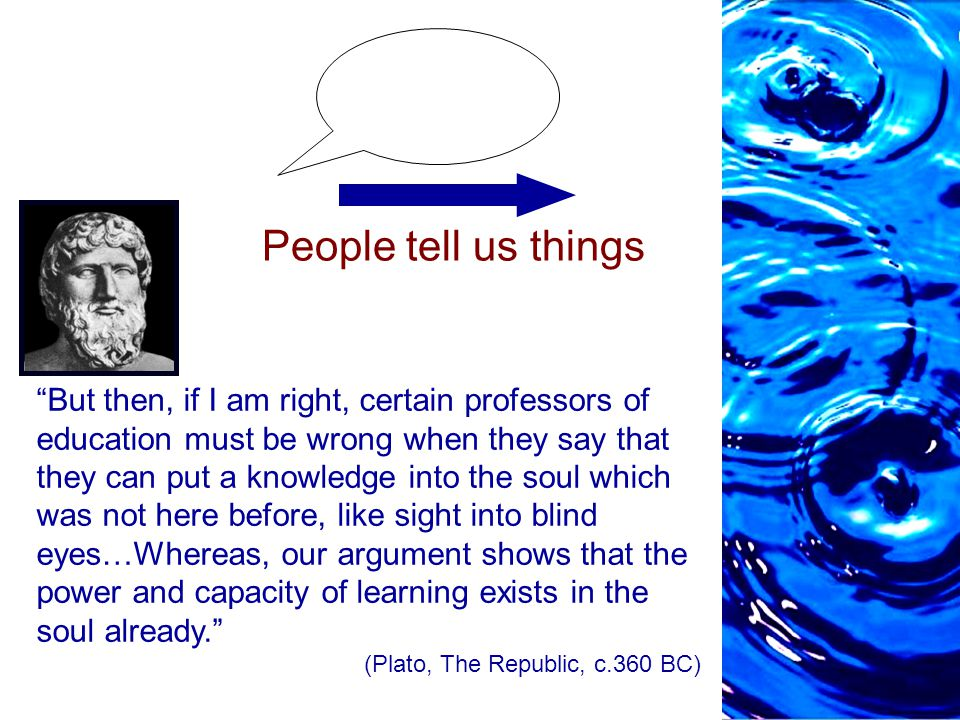 People tell us things But then, if I am right, certain professors of education must be wrong when they say that they can put a knowledge into the soul which was not here before, like sight into blind eyes…Whereas, our argument shows that the power and capacity of learning exists in the soul already. (Plato, The Republic, c.360 BC)